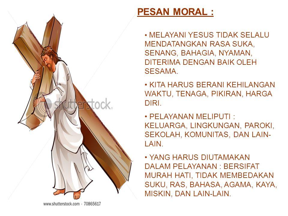 PESAN MORAL : MELAYANI YESUS TIDAK SELALU MENDATANGKAN RASA SUKA, SENANG, BAHAGIA, NYAMAN, DITERIMA DENGAN BAIK OLEH SESAMA.