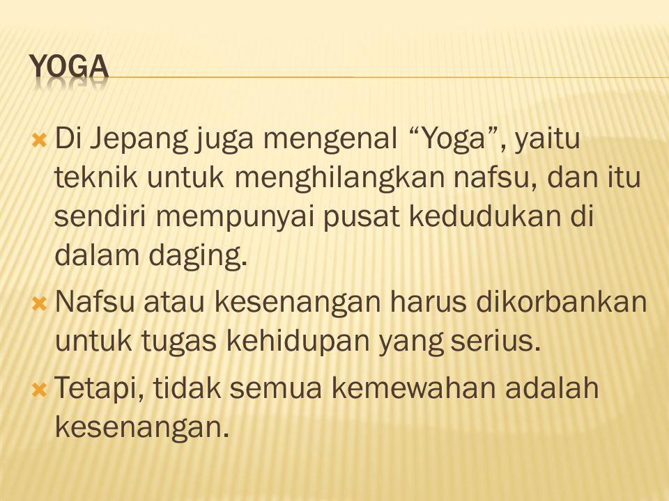 Yoga Di Jepang juga mengenal Yoga , yaitu teknik untuk menghilangkan nafsu, dan itu sendiri mempunyai pusat kedudukan di dalam daging.