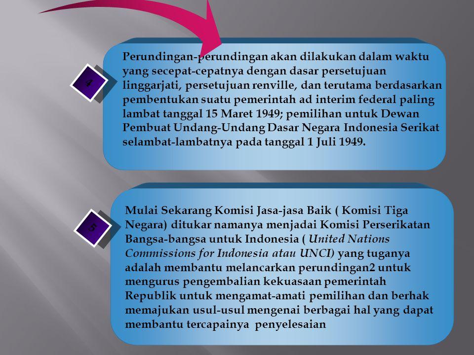 Perundingan-perundingan akan dilakukan dalam waktu yang secepat-cepatnya dengan dasar persetujuan linggarjati, persetujuan renville, dan terutama berdasarkan pembentukan suatu pemerintah ad interim federal paling lambat tanggal 15 Maret 1949; pemilihan untuk Dewan Pembuat Undang-Undang Dasar Negara Indonesia Serikat selambat-lambatnya pada tanggal 1 Juli 1949.