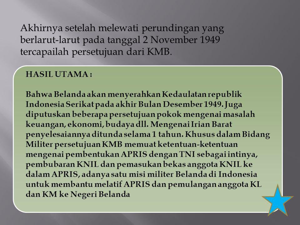 Akhirnya setelah melewati perundingan yang berlarut-larut pada tanggal 2 November 1949 tercapailah persetujuan dari KMB.