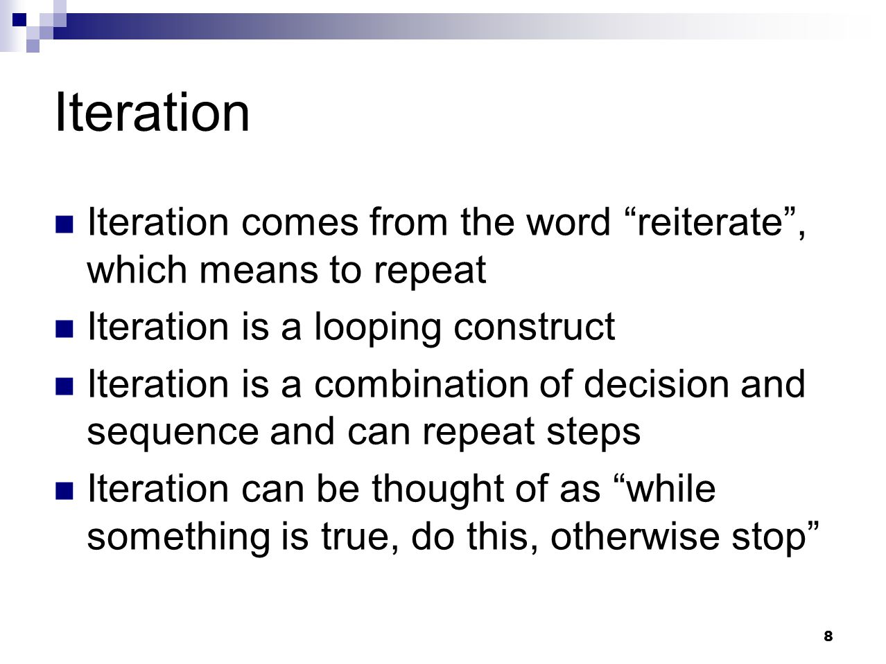Iteration Iteration comes from the word reiterate , which means to repeat. Iteration is a looping construct.