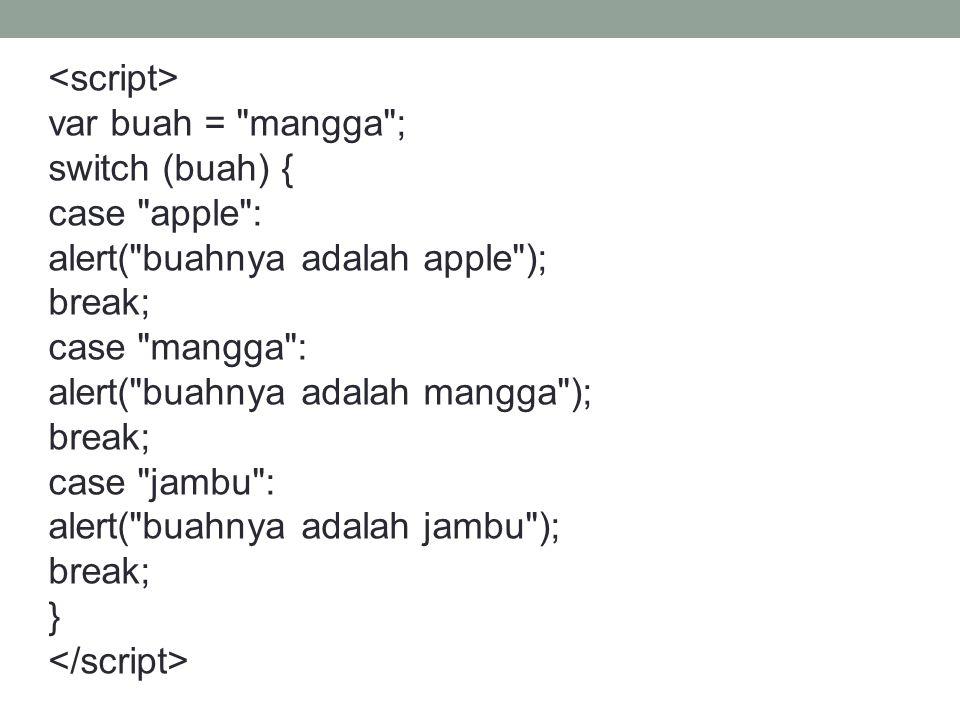 <script> var buah = mangga ; switch (buah) { case apple : alert( buahnya adalah apple ); break;