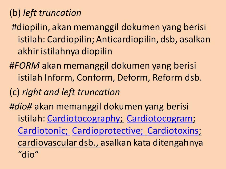 (b) left truncation #diopilin, akan memanggil dokumen yang berisi istilah: Cardiopilin; Anticardiopilin, dsb, asalkan akhir istilahnya diopilin #FORM akan memanggil dokumen yang berisi istilah Inform, Conform, Deform, Reform dsb.