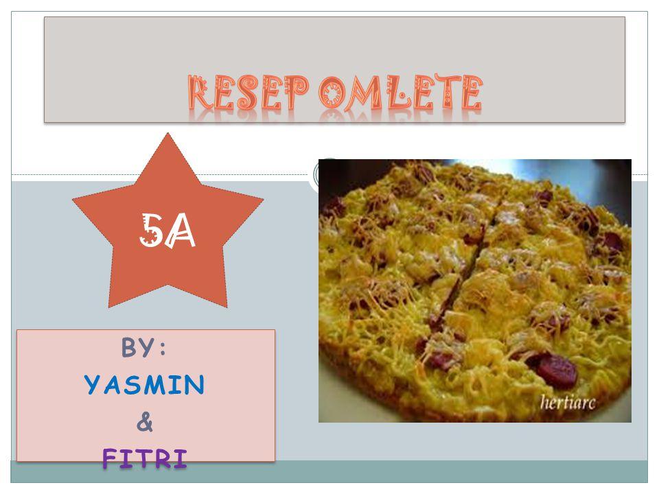 Resep omlete 5A By: Yasmin & Fitri