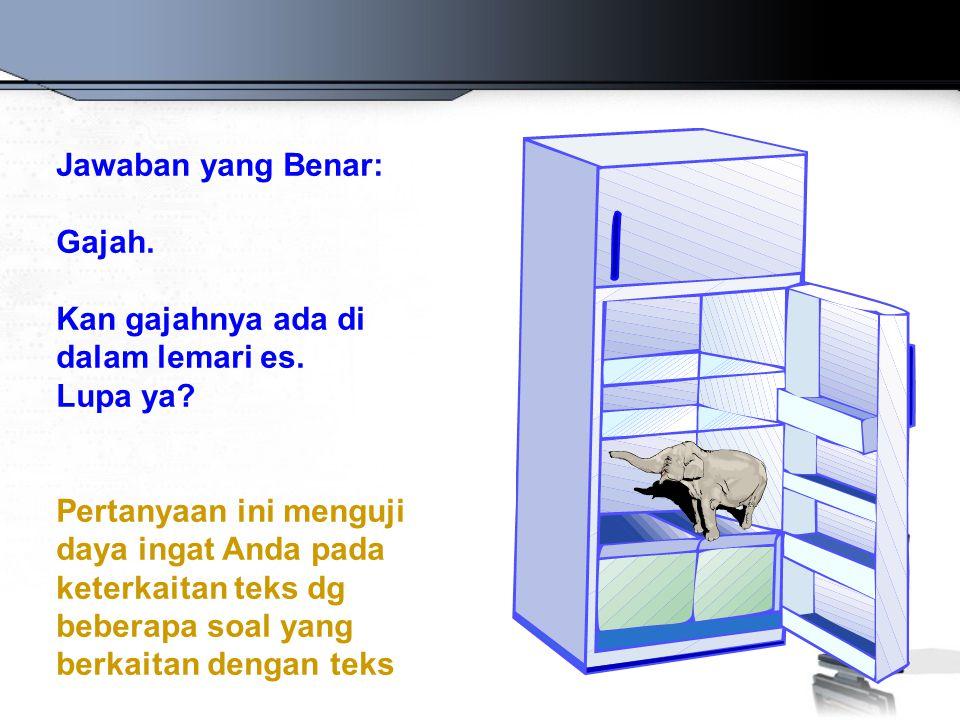 Jawaban yang Benar: Gajah. Kan gajahnya ada di dalam lemari es. Lupa ya