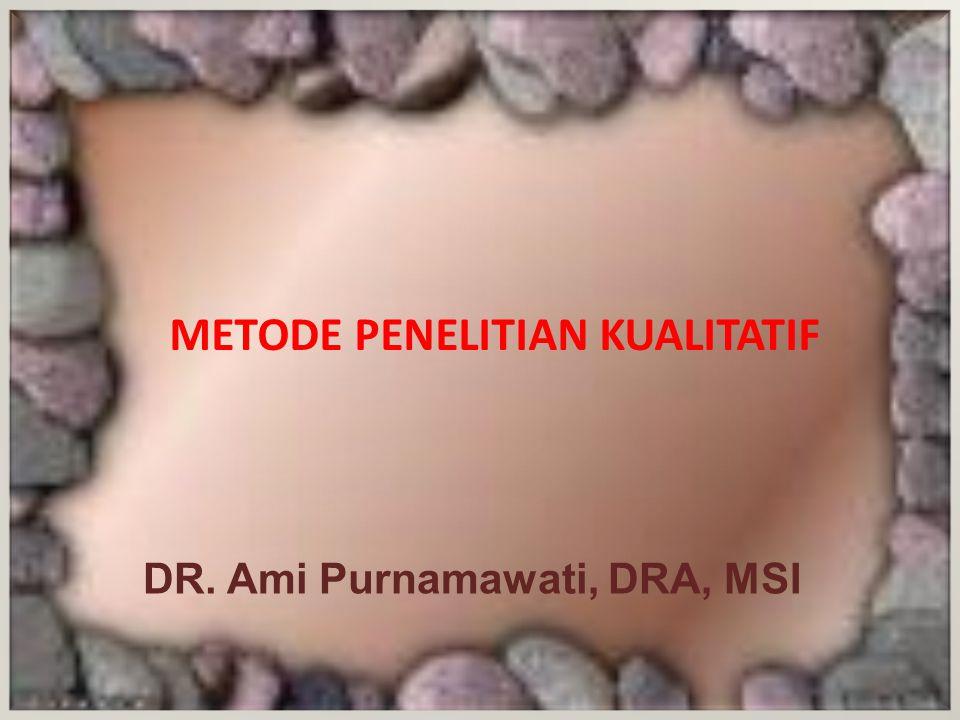 METODE PENELITIAN KUALITATIF DR. Ami Purnamawati, DRA, MSI
