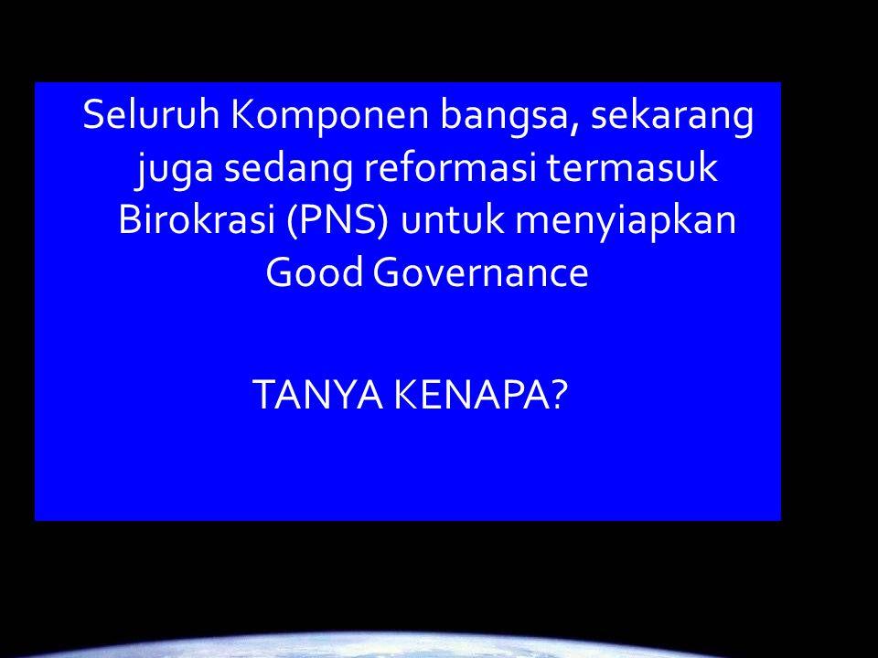 Seluruh Komponen bangsa, sekarang juga sedang reformasi termasuk Birokrasi (PNS) untuk menyiapkan Good Governance