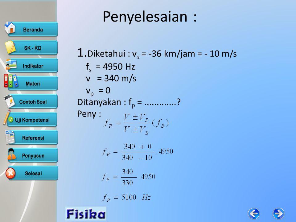 Penyelesaian : 1.Diketahui : vs = -36 km/jam = - 10 m/s fs = 4950 Hz