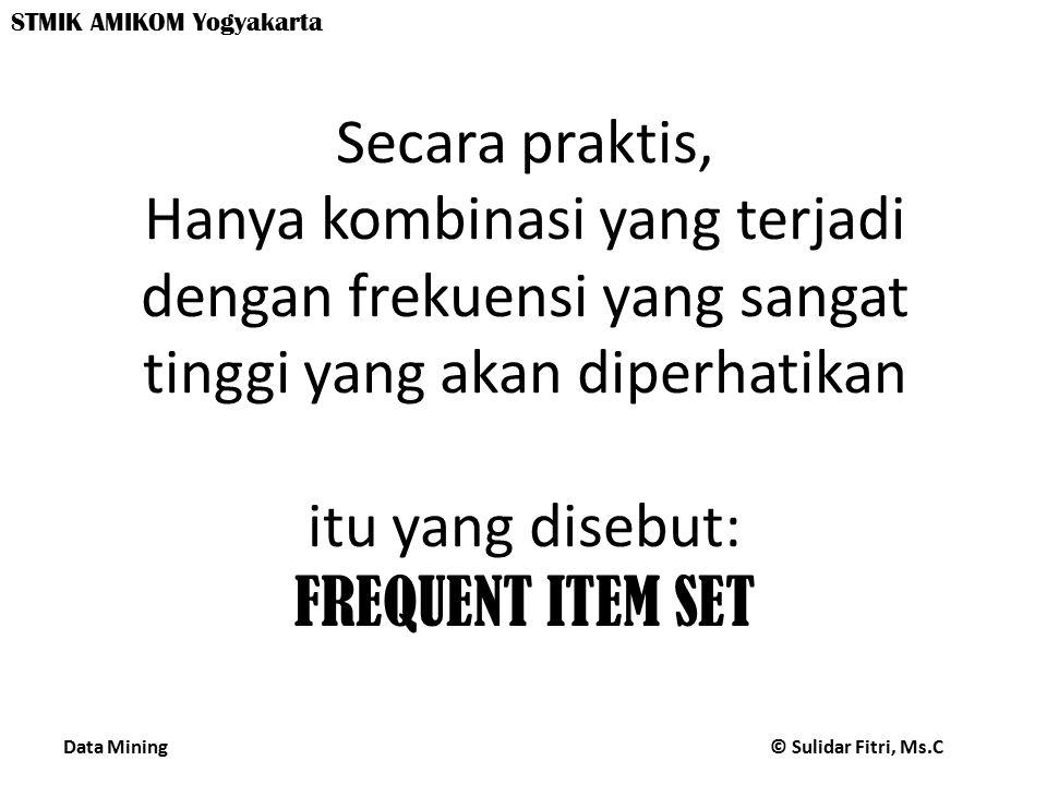 Secara praktis, Hanya kombinasi yang terjadi dengan frekuensi yang sangat tinggi yang akan diperhatikan itu yang disebut: FREQUENT ITEM SET