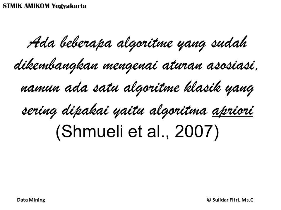 Ada beberapa algoritme yang sudah dikembangkan mengenai aturan asosiasi, namun ada satu algoritme klasik yang sering dipakai yaitu algoritma apriori (Shmueli et al., 2007)