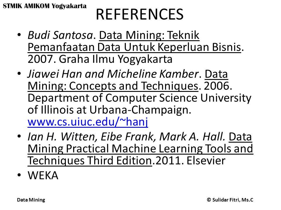 REFERENCES Budi Santosa. Data Mining: Teknik Pemanfaatan Data Untuk Keperluan Bisnis. 2007. Graha Ilmu Yogyakarta.