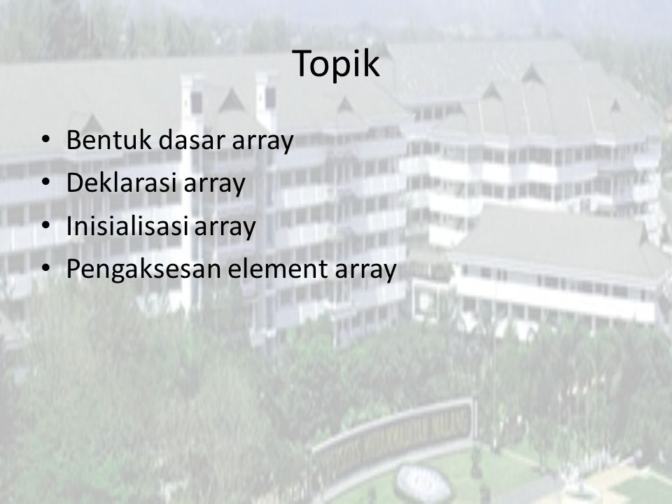 Topik Bentuk dasar array Deklarasi array Inisialisasi array