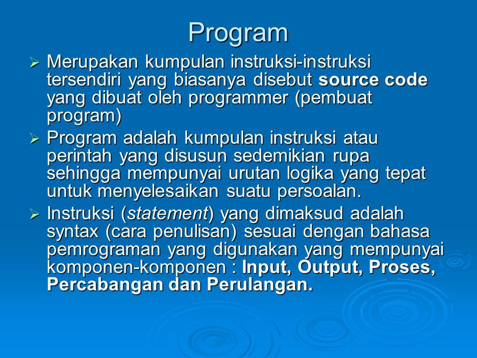 Program Merupakan kumpulan instruksi-instruksi tersendiri yang biasanya disebut source code yang dibuat oleh programmer (pembuat program)