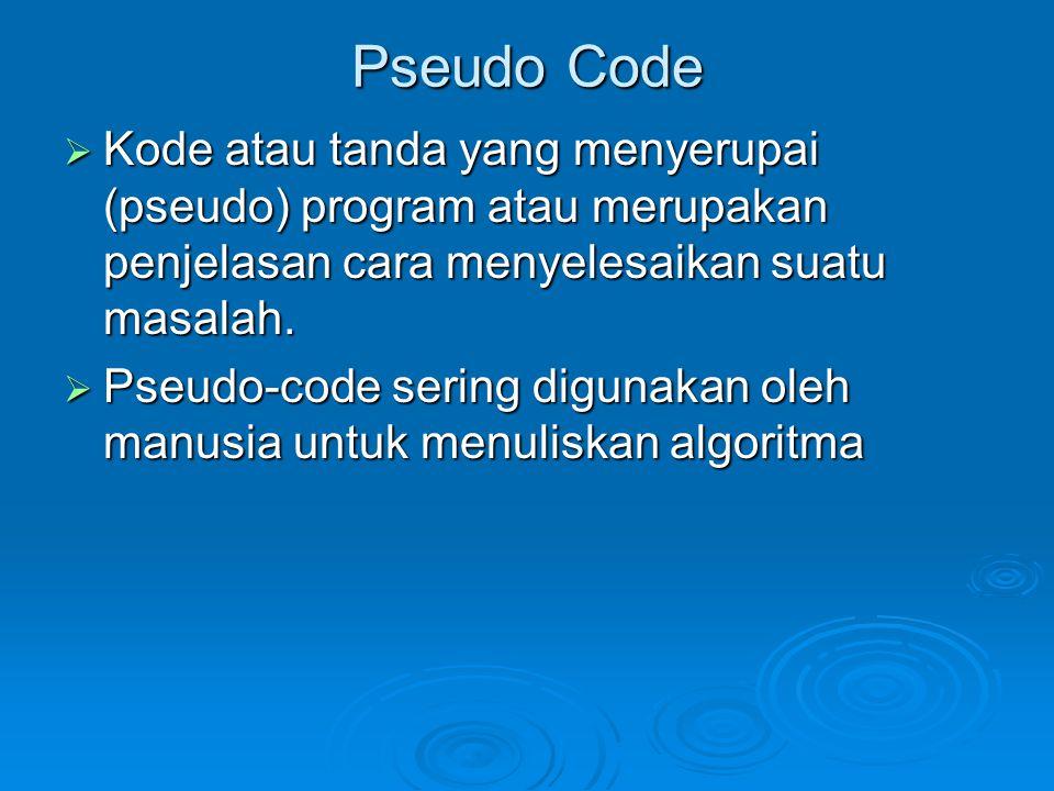 Pseudo Code Kode atau tanda yang menyerupai (pseudo) program atau merupakan penjelasan cara menyelesaikan suatu masalah.
