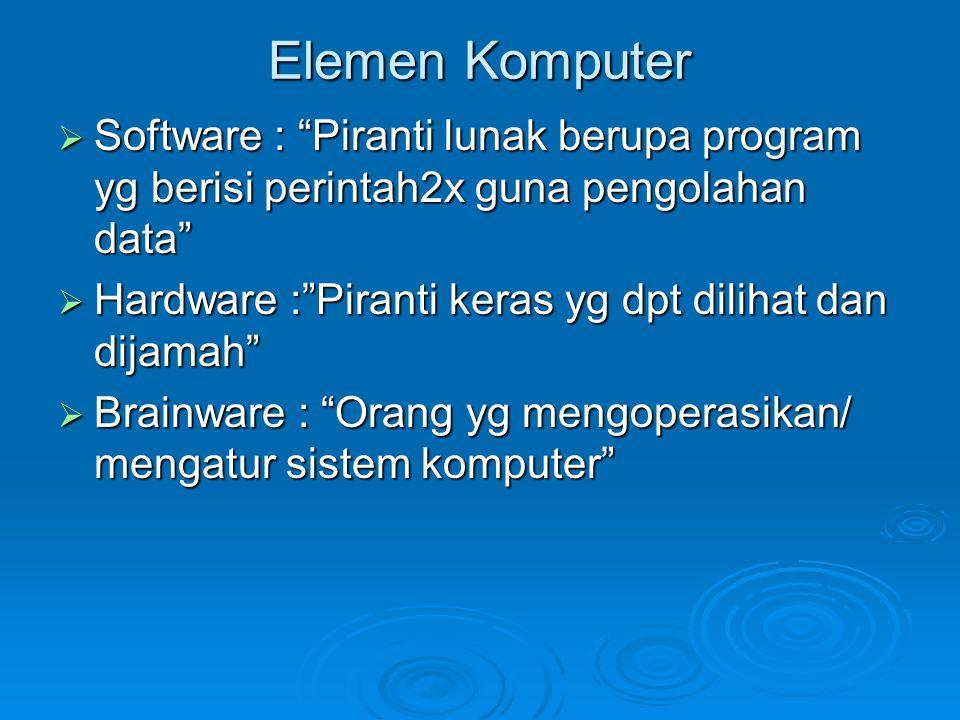 Elemen Komputer Software : Piranti lunak berupa program yg berisi perintah2x guna pengolahan data