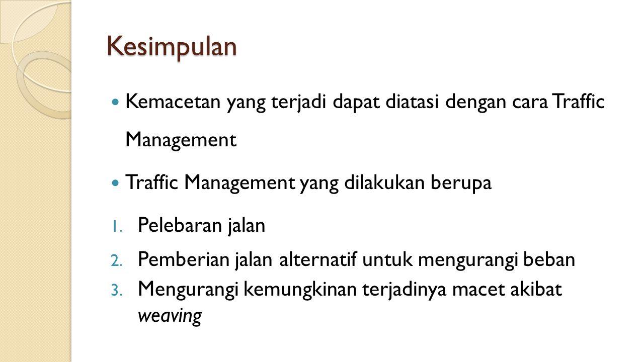 Kesimpulan Kemacetan yang terjadi dapat diatasi dengan cara Traffic Management. Traffic Management yang dilakukan berupa.