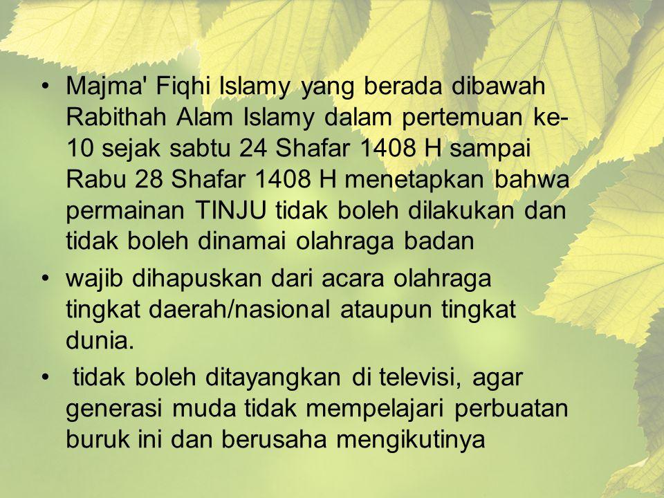 Majma Fiqhi Islamy yang berada dibawah Rabithah Alam Islamy dalam pertemuan ke-10 sejak sabtu 24 Shafar 1408 H sampai Rabu 28 Shafar 1408 H menetapkan bahwa permainan TINJU tidak boleh dilakukan dan tidak boleh dinamai olahraga badan