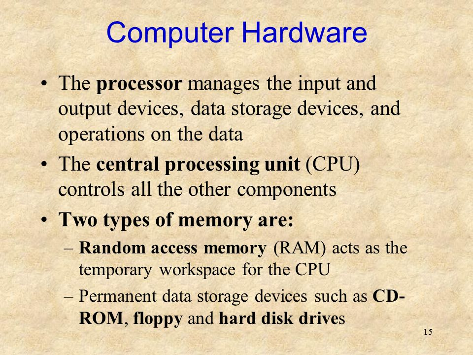 Computer Hardware The processor manages the input and output devices, data storage devices, and operations on the data.