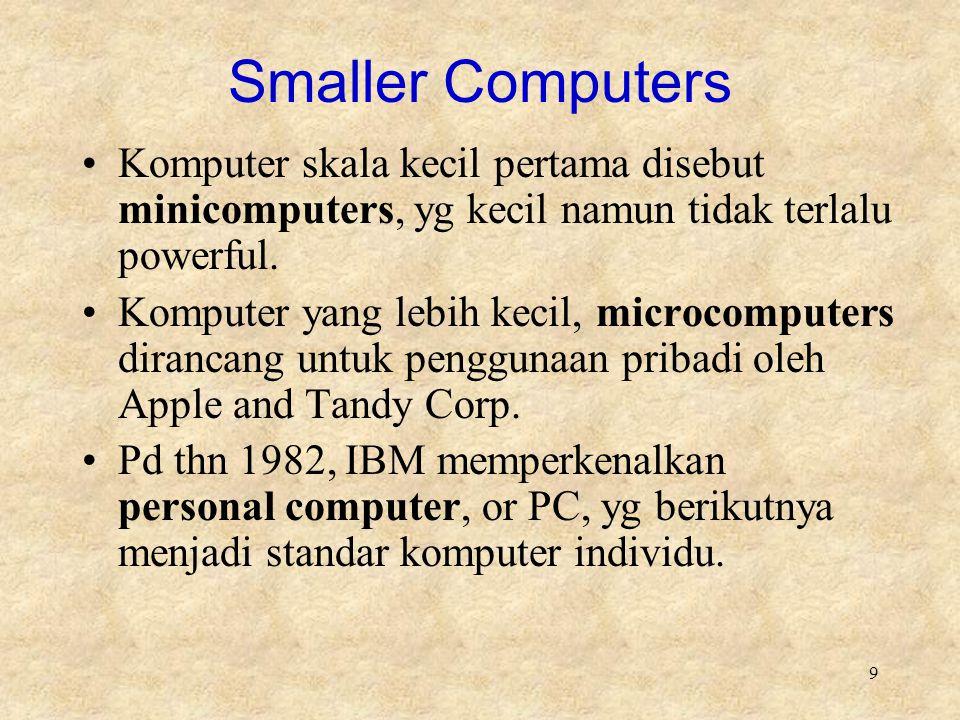 Smaller Computers Komputer skala kecil pertama disebut minicomputers, yg kecil namun tidak terlalu powerful.