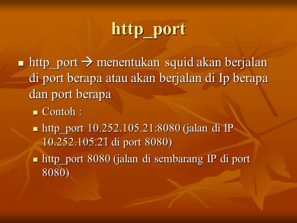 http_port http_port  menentukan squid akan berjalan di port berapa atau akan berjalan di Ip berapa dan port berapa.