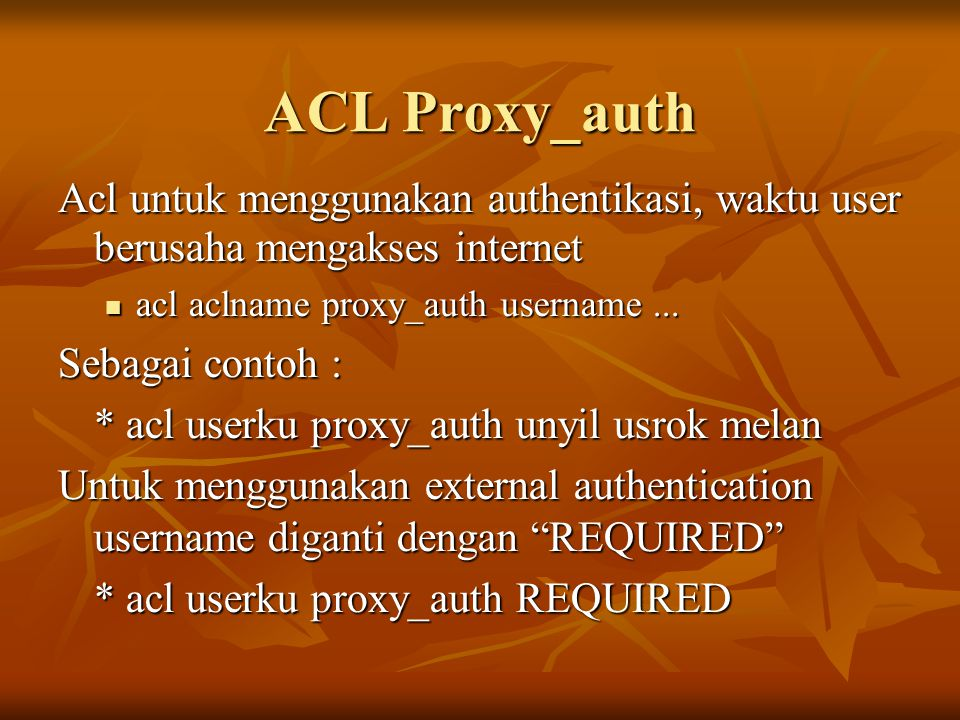 ACL Proxy_auth Acl untuk menggunakan authentikasi, waktu user berusaha mengakses internet. acl aclname proxy_auth username ...