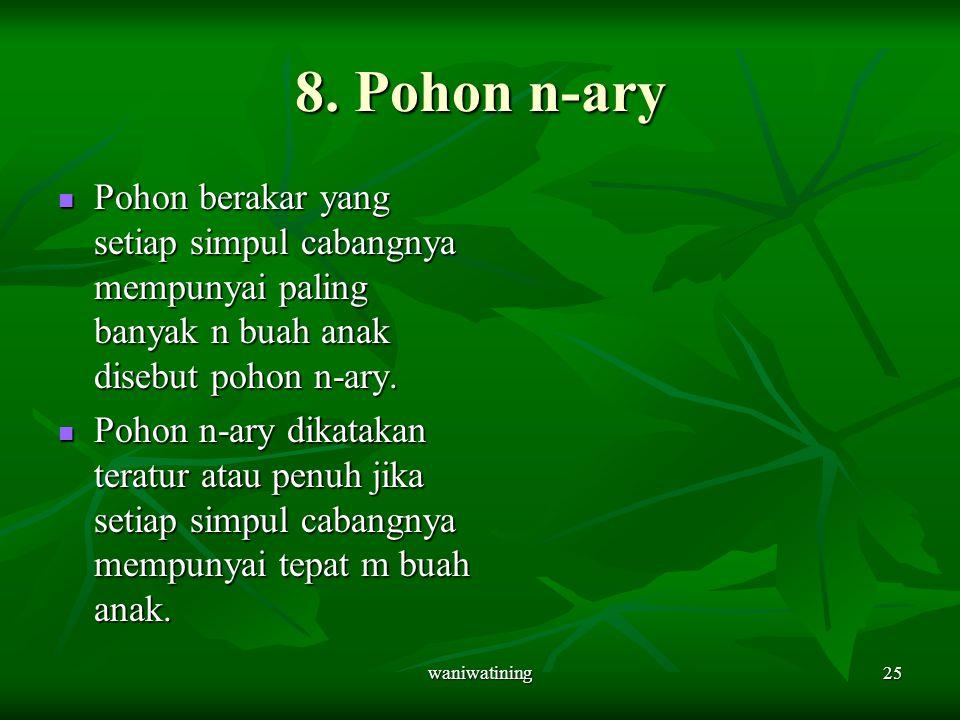8. Pohon n-ary Pohon berakar yang setiap simpul cabangnya mempunyai paling banyak n buah anak disebut pohon n-ary.