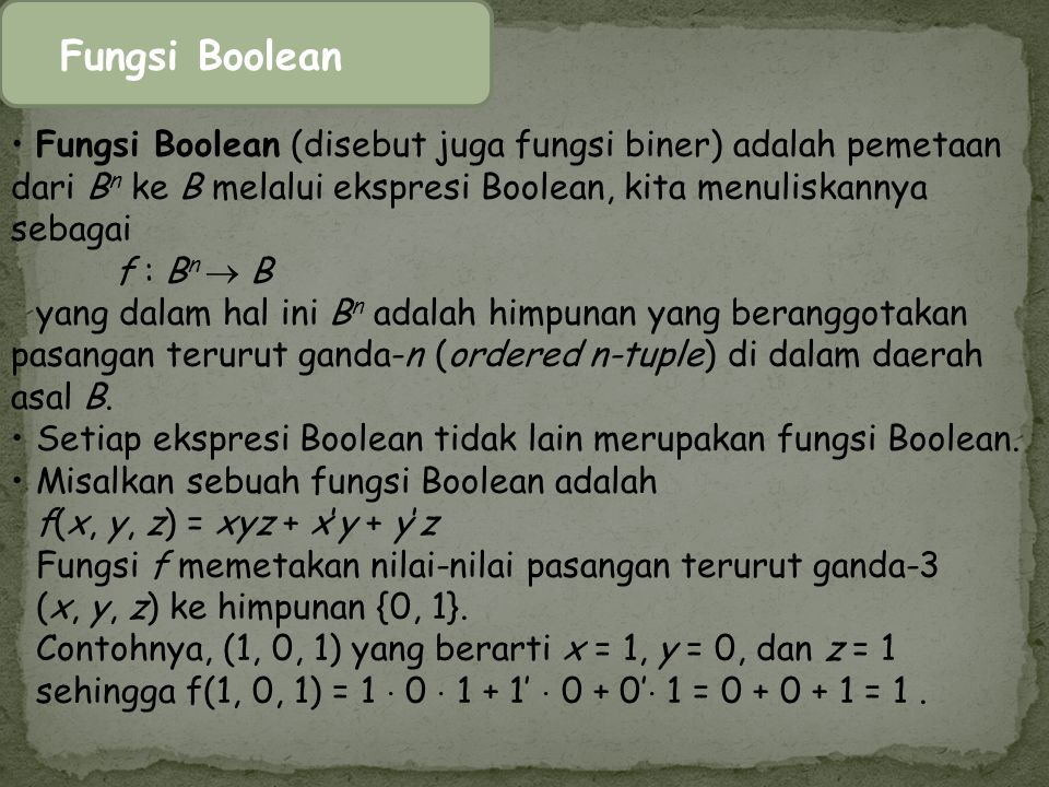 Fungsi Boolean Fungsi Boolean (disebut juga fungsi biner) adalah pemetaan dari Bn ke B melalui ekspresi Boolean, kita menuliskannya sebagai.