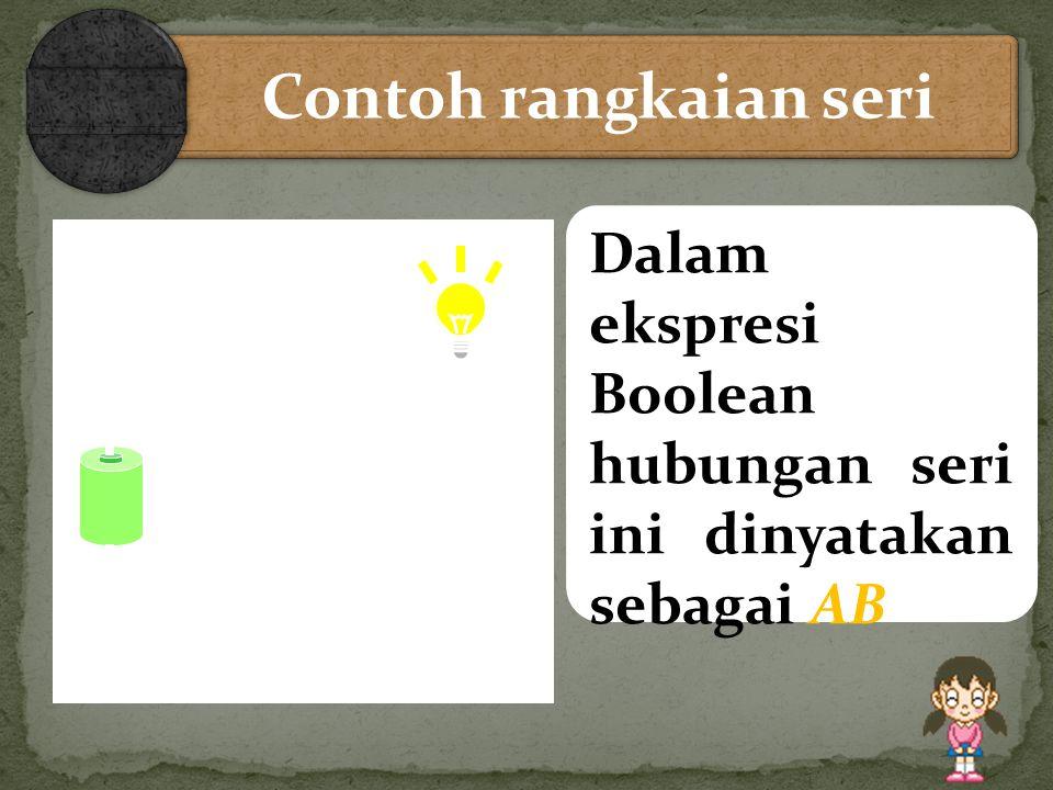 Contoh rangkaian seri Lampu hanya menyala jika A dan B ditutup (Closed) Dalam ekspresi Boolean hubungan seri ini dinyatakan sebagai AB.