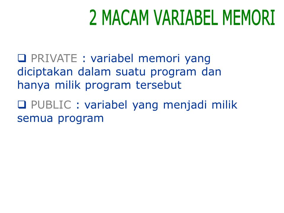 2 MACAM VARIABEL MEMORI PRIVATE : variabel memori yang diciptakan dalam suatu program dan hanya milik program tersebut.
