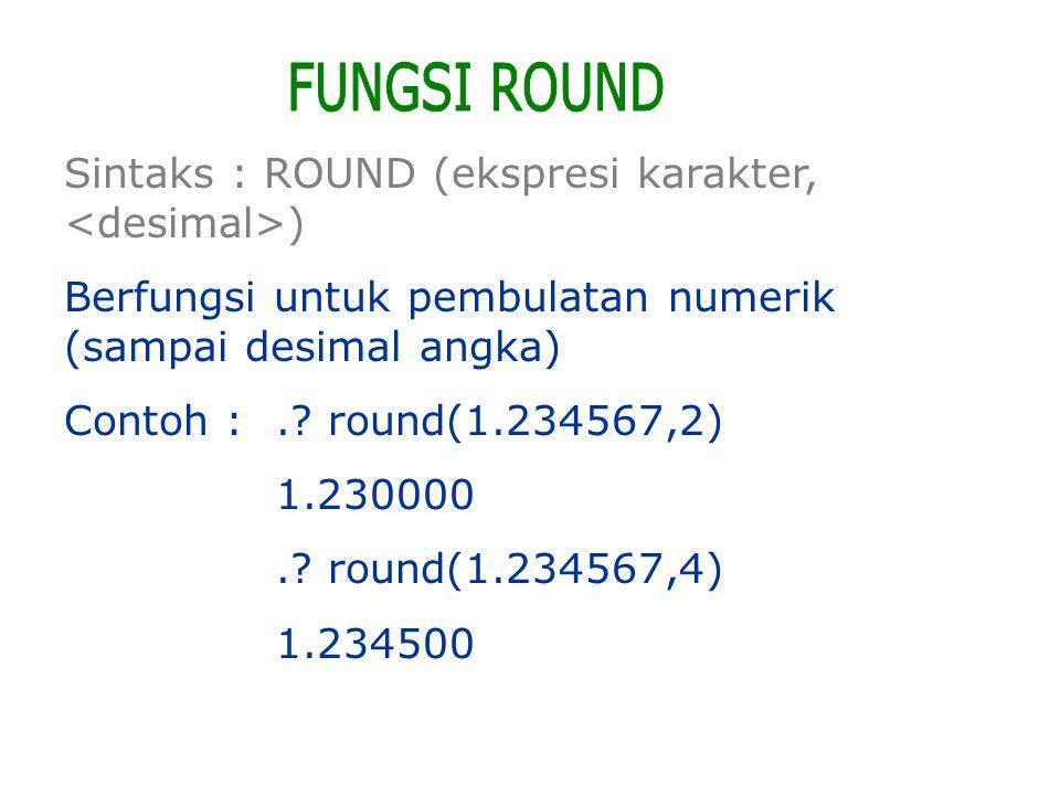 FUNGSI ROUND Sintaks : ROUND (ekspresi karakter, <desimal>)