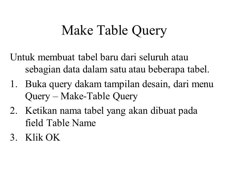 Make Table Query Untuk membuat tabel baru dari seluruh atau sebagian data dalam satu atau beberapa tabel.