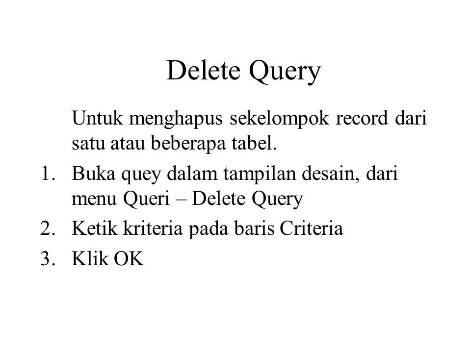 Delete Query Untuk menghapus sekelompok record dari satu atau beberapa tabel. Buka quey dalam tampilan desain, dari menu Queri – Delete Query.