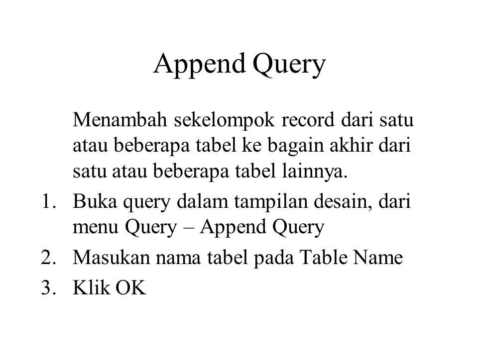 Append Query Menambah sekelompok record dari satu atau beberapa tabel ke bagain akhir dari satu atau beberapa tabel lainnya.