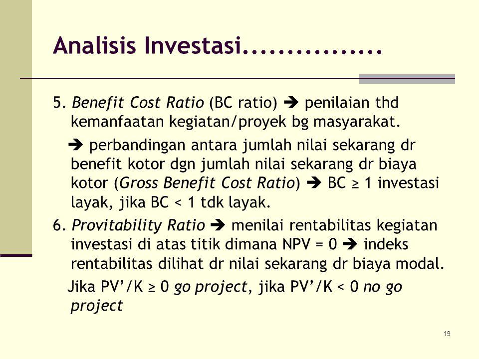 Analisis Investasi................ 5. Benefit Cost Ratio (BC ratio)  penilaian thd kemanfaatan kegiatan/proyek bg masyarakat.