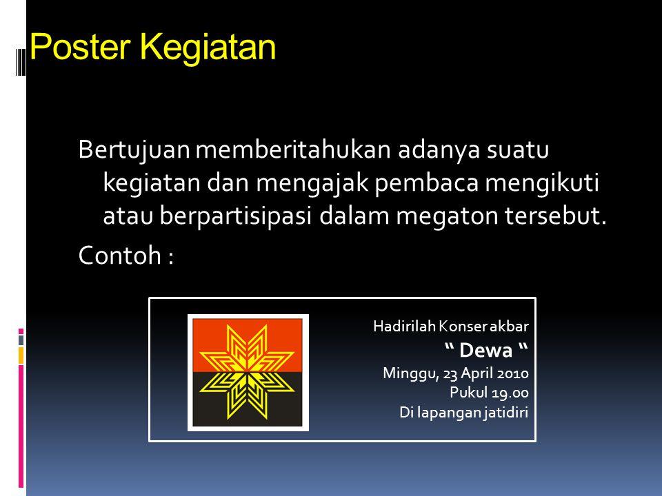 Poster Kegiatan Bertujuan memberitahukan adanya suatu kegiatan dan mengajak pembaca mengikuti atau berpartisipasi dalam megaton tersebut. Contoh :