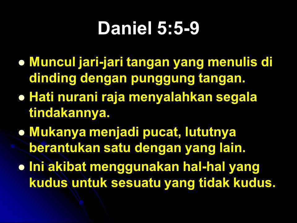 Daniel 5:5-9 Muncul jari-jari tangan yang menulis di dinding dengan punggung tangan. Hati nurani raja menyalahkan segala tindakannya.