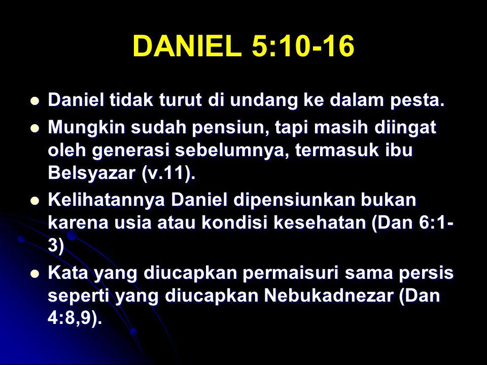 DANIEL 5:10-16 Daniel tidak turut di undang ke dalam pesta.