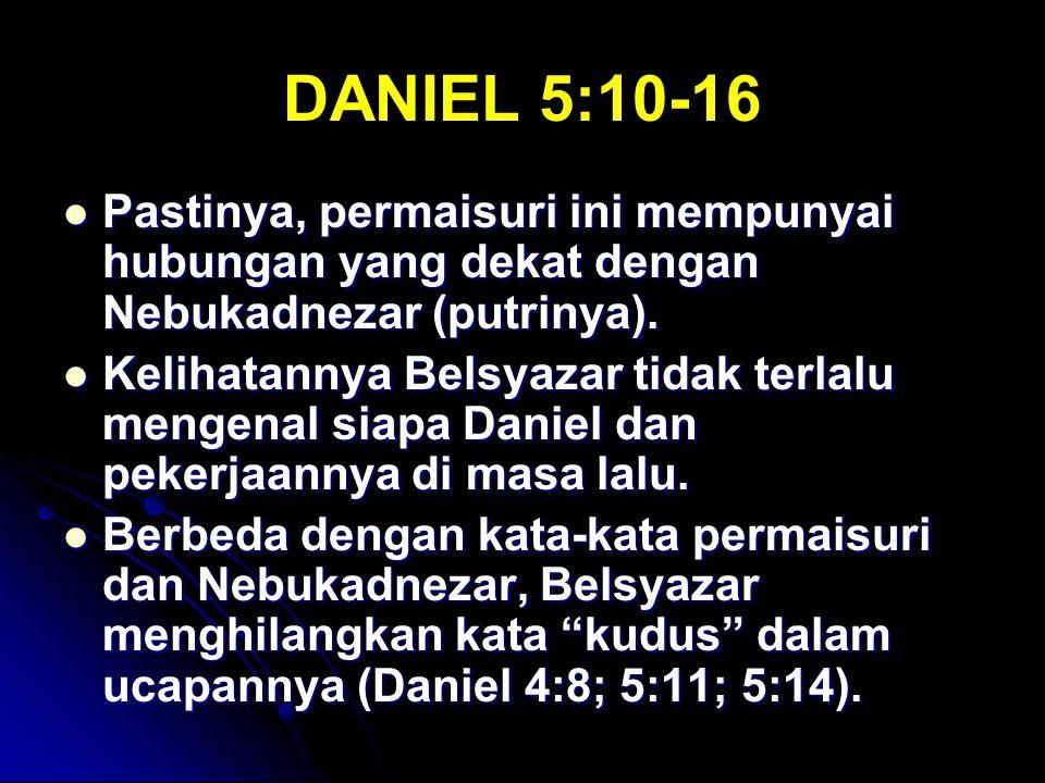 DANIEL 5:10-16 Pastinya, permaisuri ini mempunyai hubungan yang dekat dengan Nebukadnezar (putrinya).