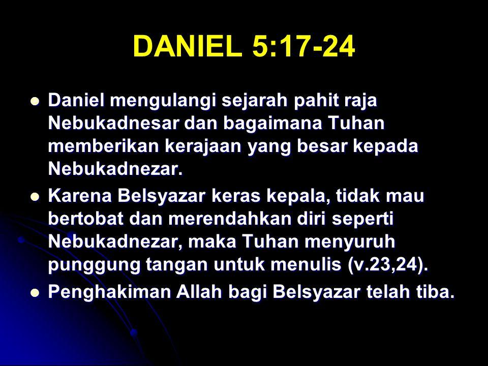 DANIEL 5:17-24 Daniel mengulangi sejarah pahit raja Nebukadnesar dan bagaimana Tuhan memberikan kerajaan yang besar kepada Nebukadnezar.