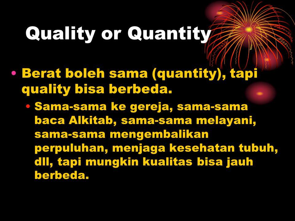 Quality or Quantity Berat boleh sama (quantity), tapi quality bisa berbeda.