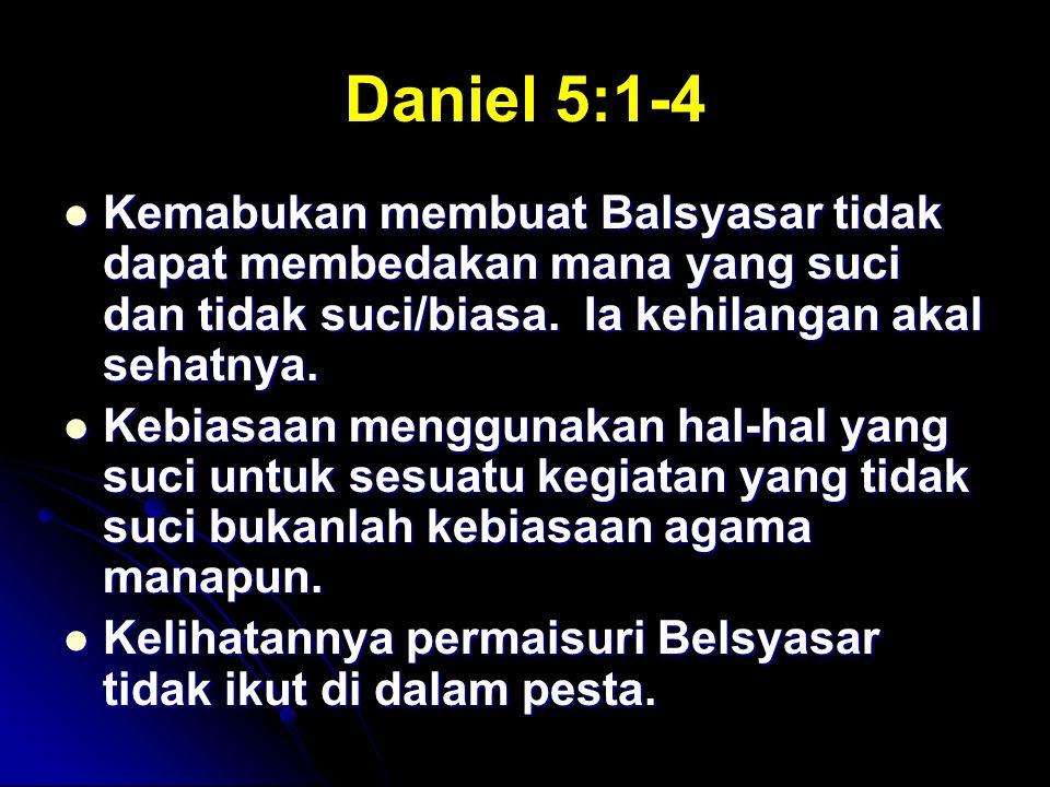Daniel 5:1-4 Kemabukan membuat Balsyasar tidak dapat membedakan mana yang suci dan tidak suci/biasa. Ia kehilangan akal sehatnya.