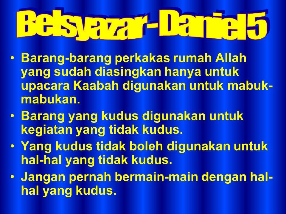 Belsyazar - Daniel 5 Barang-barang perkakas rumah Allah yang sudah diasingkan hanya untuk upacara Kaabah digunakan untuk mabuk-mabukan.