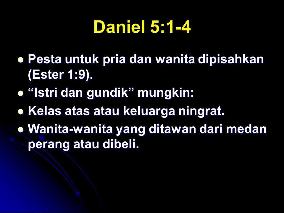 Daniel 5:1-4 Pesta untuk pria dan wanita dipisahkan (Ester 1:9).