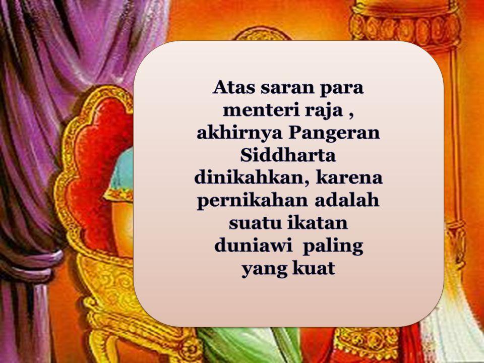 Atas saran para menteri raja , akhirnya Pangeran Siddharta dinikahkan, karena pernikahan adalah suatu ikatan duniawi paling yang kuat