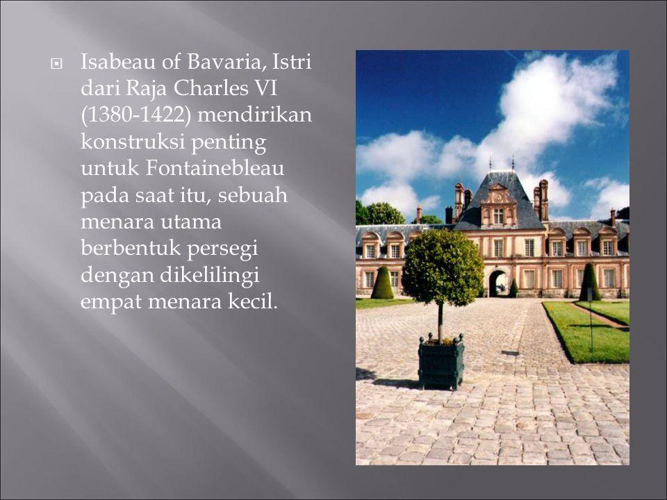 Isabeau of Bavaria, Istri dari Raja Charles VI (1380-1422) mendirikan konstruksi penting untuk Fontainebleau pada saat itu, sebuah menara utama berbentuk persegi dengan dikelilingi empat menara kecil.