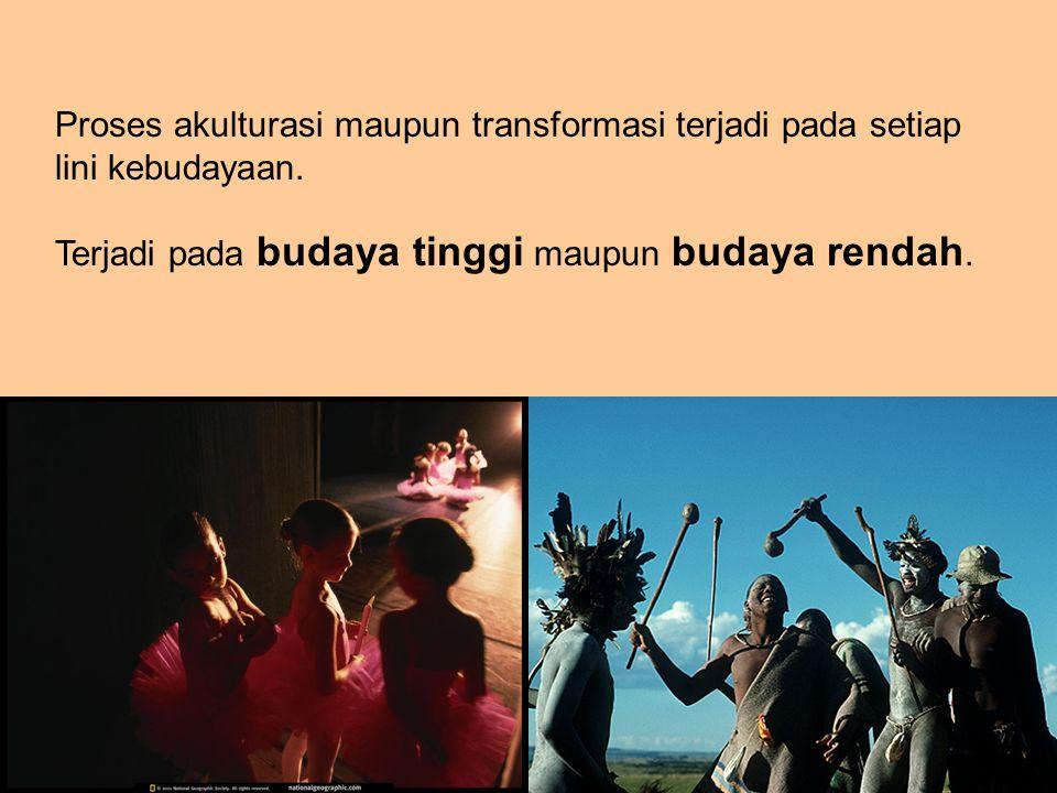 Proses akulturasi maupun transformasi terjadi pada setiap lini kebudayaan.