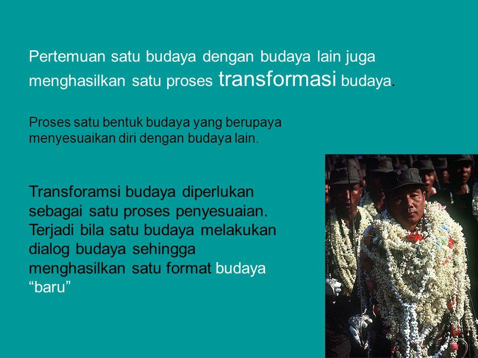 Pertemuan satu budaya dengan budaya lain juga menghasilkan satu proses transformasi budaya.