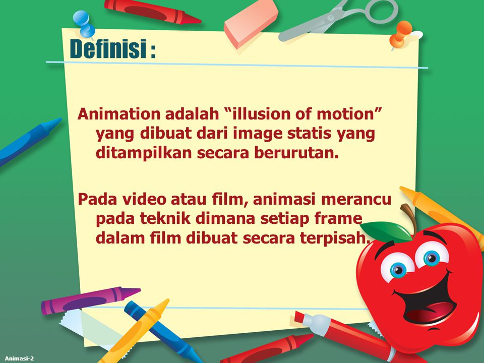 Definisi : Animation adalah illusion of motion yang dibuat dari image statis yang ditampilkan secara berurutan.