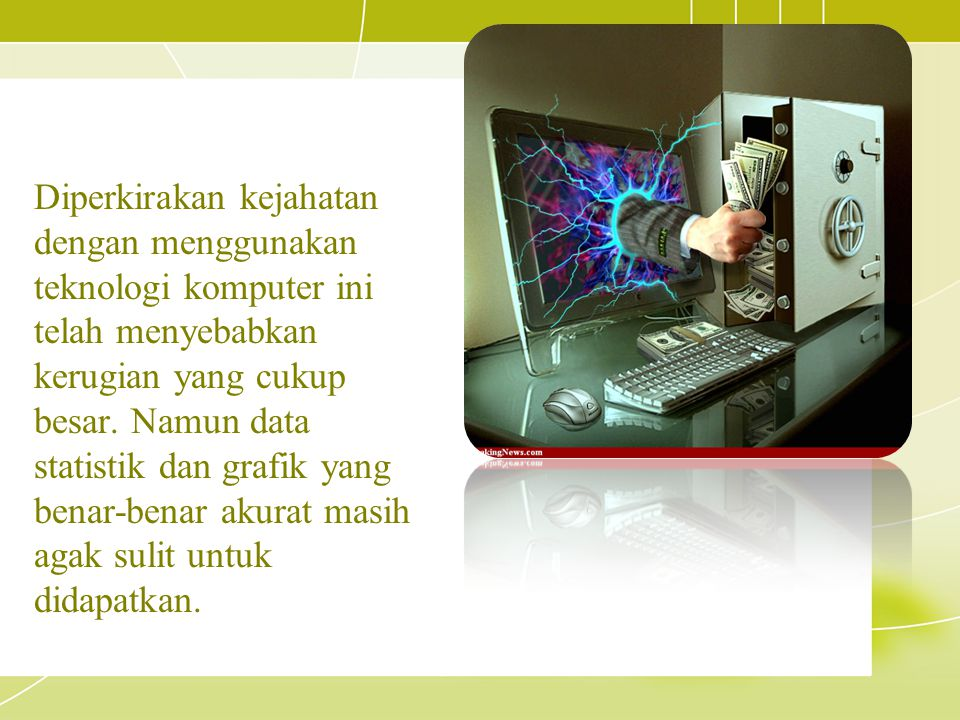 Diperkirakan kejahatan dengan menggunakan teknologi komputer ini telah menyebabkan kerugian yang cukup besar.