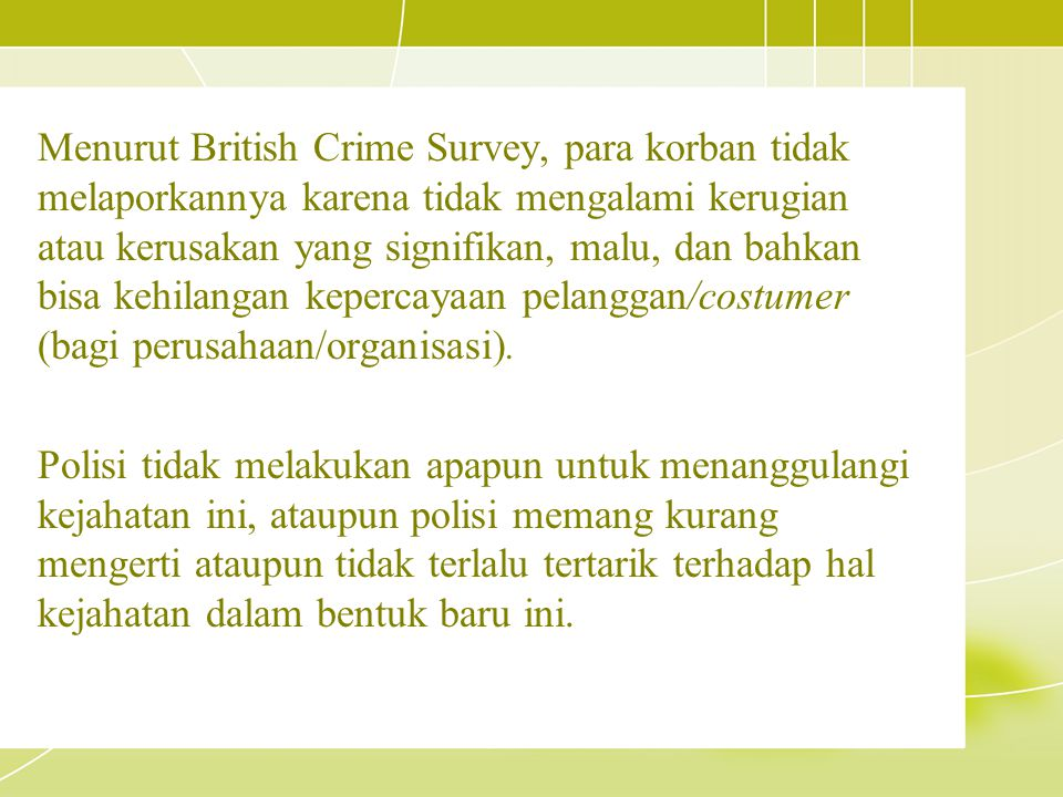 Menurut British Crime Survey, para korban tidak melaporkannya karena tidak mengalami kerugian atau kerusakan yang signifikan, malu, dan bahkan bisa kehilangan kepercayaan pelanggan/costumer (bagi perusahaan/organisasi).